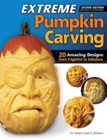 Extreme Pumpkin Carving, Second Edition, Revised and Expanded